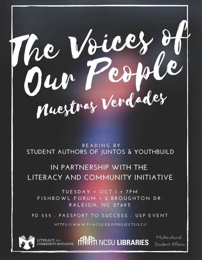 The Voices of Our People. Nuestras Verdades. Reading by Student Authors of Juntos and YouthBuild. In partnership with the Literacy and Community Initiative. Tuesday, October 1, 7 p.m. Fishbowl Forum. 2 Broughton Drive. Raleigh, NC. 27695