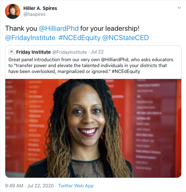 """Retweet from Hiller A. Spires: Thank you @HilliardPhd for your leadership! @FridayInstitute #NCEdEquity @NCStateCED. Original tweet features image of Dr. Hilliard with the text: Great panel introduction from our very own @HilliardPHd, who asks educators to """"transfer power and elevate the talented individuals in your districts that have been overlooked, marginalized or ignored."""" #NCEdEquity"""