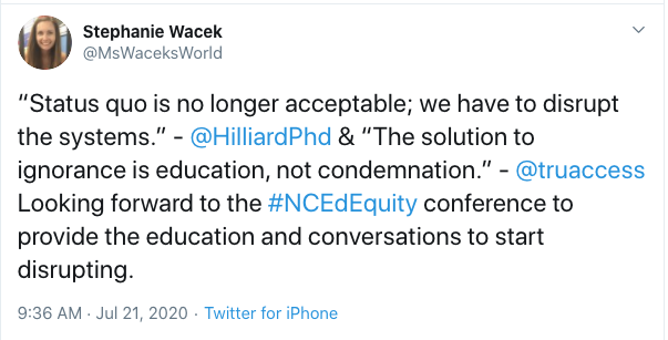 """Tweet from Stephanie Wacek: """"Status quo is no longer acceptable; we have to disrupt the systems."""" -  @HilliardPhd  & """"The solution to ignorance is education, not condemnation."""" -  @truaccess  Looking forward to the #NCEdEquity conference to provide the education and conversations to start disrupting."""