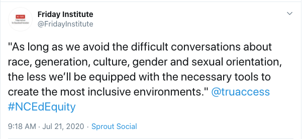 """Tweet from Friday Institute: """"As long as we avoid the difficult conversations about race, generation, culture, gender and sexual orientation, the less we'll be equipped with the necessary tools to create the most inclusive environments."""" @truaccess #NCEdEquity"""