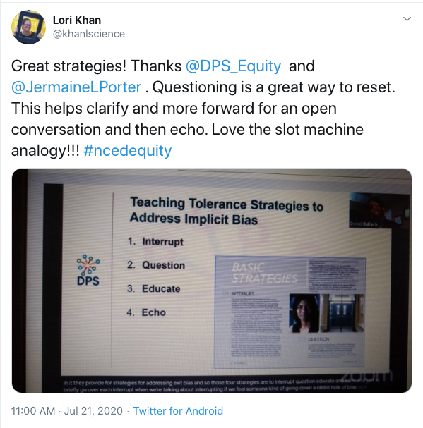 Tweet from Lori Khan: Great strategies! Thanks @DPS_Equity  and @JermaineLPorter . Questioning is a great way to reset. This helps clarify and more forward for an open conversation and then echo. Love the slot machine analogy!!! #ncedequity. Includes image of a presentation slide titled Teaching Tolerance Strategies to Address Implicit Bias. Includes a list of items: Interrupt, Question, Educate and Echo.