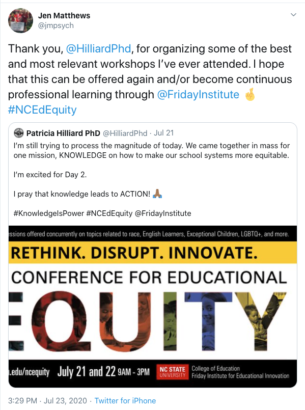 Tweet from Jen Matthews: Thank you, @HilliardPhd, for organizing some of the best and most relevant workshops I've ever attended. I hope that this can be offered again and/or become continuous professional learning through @FridayInstitute #NCEdEquity. Includes retweet of Patricia Hilliard: I'm still trying to process the magnitude of today. We came together in mass for one mission, KNOWLEDGE on how to make our school systems more equitable. I'm excited for Day 2. I pray that knowledge leads to ACTION!